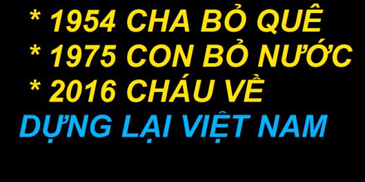 1954 CHA BỎ QUÊ  1975 CON BỎ NƯỚC- 2016 CHÁU VỀ DỰNG LẠI VIỆT NAM